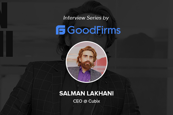Salman Lakhani CEO of Cubix Shares Experiences of Shaping His Digital Product Development Business with GoodFirms